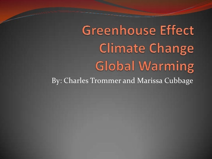 Greenhouse EffectClimate ChangeGlobal Warming<br />By: Charles Trommer and Marissa Cubbage<br />