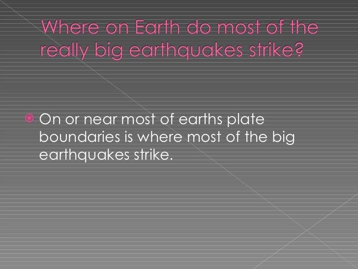 <ul><li>On or near most of earths plate boundaries is where most of the big earthquakes strike. </li></ul>