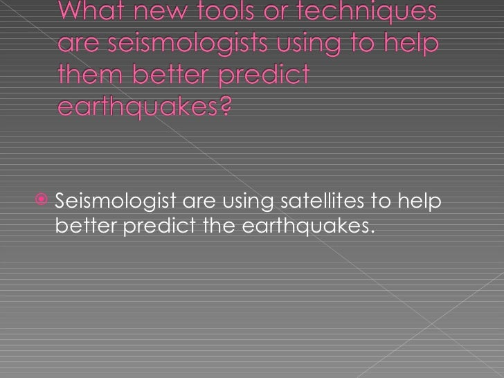 <ul><li>Seismologist are using satellites to help better predict the earthquakes. </li></ul>