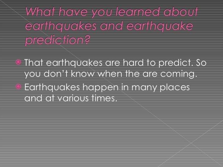 <ul><li>That earthquakes are hard to predict. So you don't know when the are coming.  </li></ul><ul><li>Earthquakes happen...