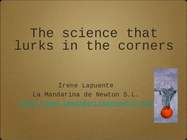 The science that lurks in the corners Irene Lapuente La Mandarina de Newton S.L. http://www.lamandarinadenewton.com