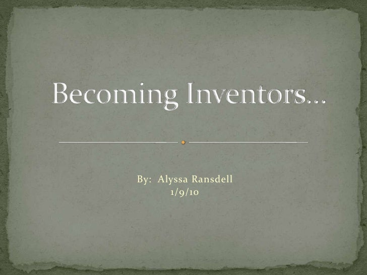 By:  Alyssa Ransdell<br />1/9/10<br />Becoming Inventors…<br />