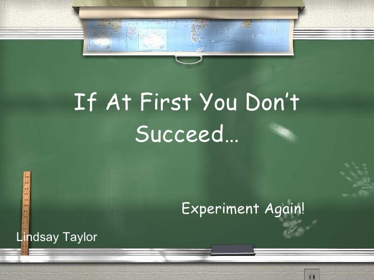 If At First You Don't Succeed… Experiment Again! Lindsay Taylor