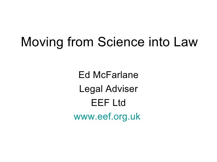 Moving from Science into Law Ed McFarlane Legal Adviser EEF Ltd www.eef.org.uk