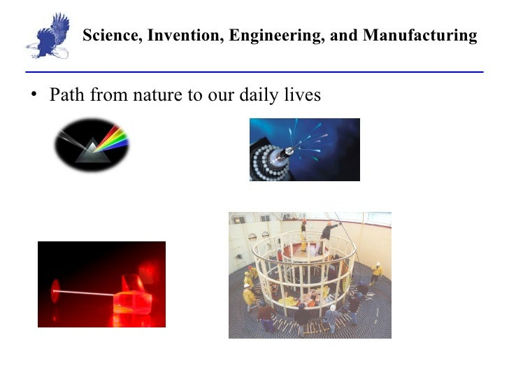 Science, Invention, Engineering, and Manufacturing <ul><li>Path from nature to our daily lives </li></ul>