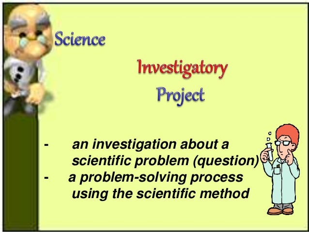 scientific method and investigatory project Investigatory science projects  experimental projects are the projects that  require some controlled experiments or observations using scientific method.
