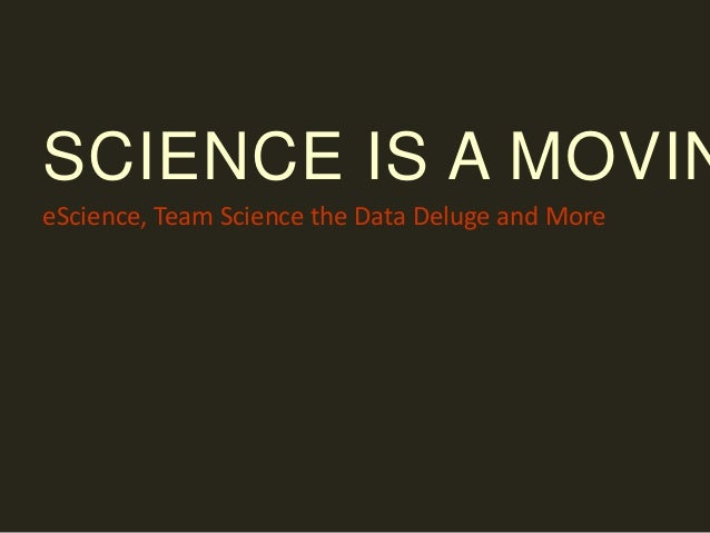 SCIENCE IS A MOVIN eScience, Team Science the Data Deluge and More