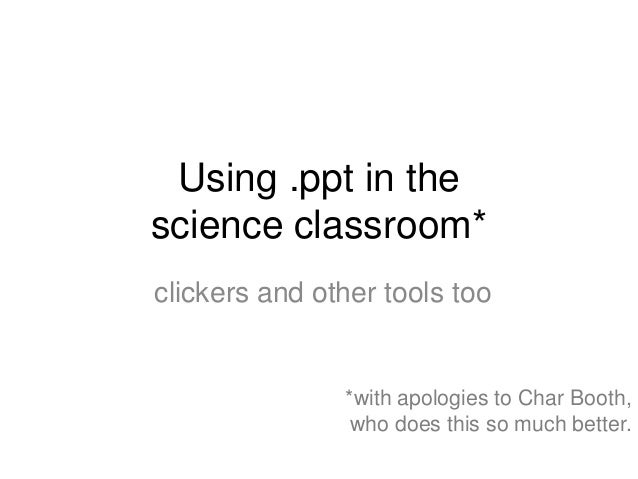 Using .ppt in thescience classroom*clickers and other tools too               *with apologies to Char Booth,              ...