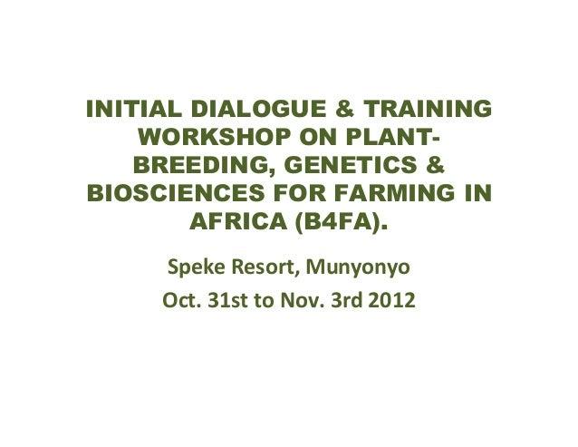 INITIAL DIALOGUE & TRAINING WORKSHOP ON PLANTBREEDING, GENETICS & BIOSCIENCES FOR FARMING IN AFRICA (B4FA). Speke Resort, ...