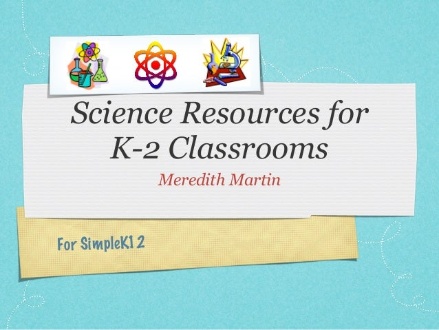 Science Resources for     K-2 Classrooms                   Meredith MartinFo r S im pleK12