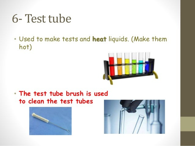 6- Test tube • Used to make tests and heat liquids. (Make them hot) • The test tube brush is used to clean the test tubes