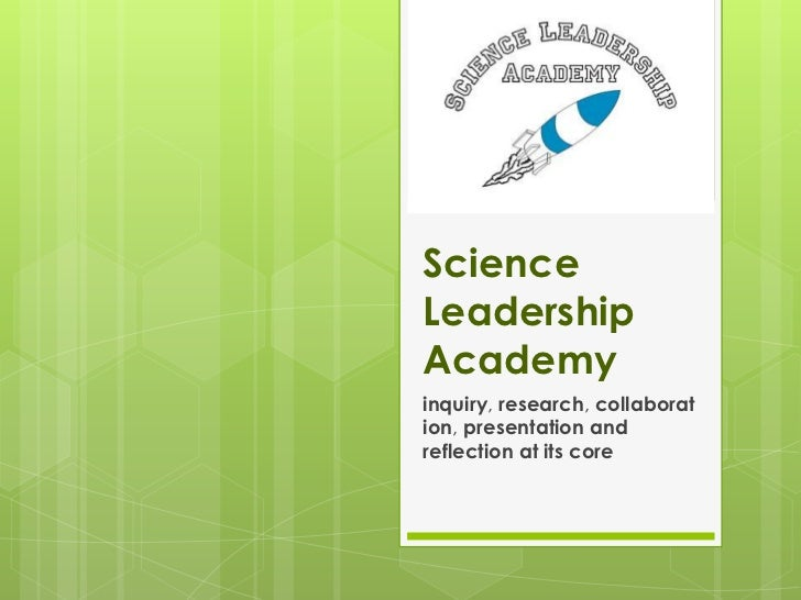 ScienceLeadershipAcademyinquiry, research, collaboration, presentation andreflection at its core