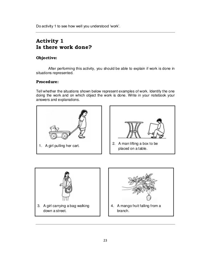 23 Do activity 1 to see how well you understood 'work'. Activity 1 Is there work done? Objective: After performing this ac...