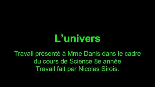 L'univers Travail présenté à Mme Danis dans le cadre du cours de Science 8e année Travail fait par Nicolas Sirois.