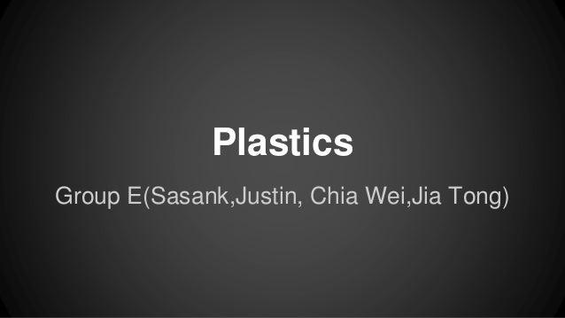 Plastics Group E(Sasank,Justin, Chia Wei,Jia Tong)
