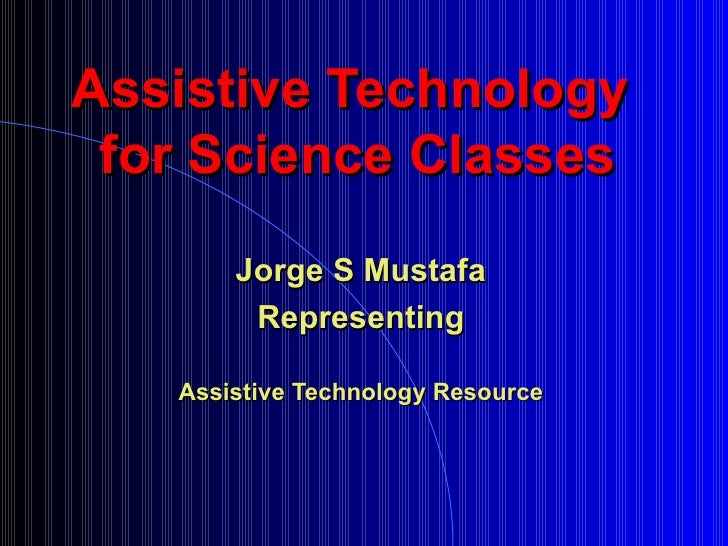 Assistive Technology  for Science Classes Jorge S Mustafa Representing Assistive Technology Resource