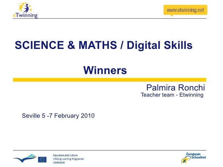 SCIENCE & MATHS / Digital Skills   Winners Palmira Ronchi   Teacher team - Etwinning  Seville 5 -7 February 2010