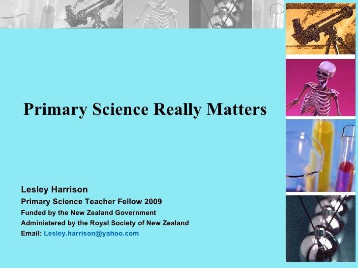 Primary Science Really Matters Lesley Harrison Primary Science Teacher Fellow 2009 Funded by the New Zealand Government Ad...