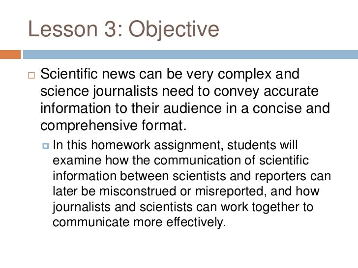 Lesson 3: Objective   Scientific news can be very complex and    science journalists need to convey accurate    informati...