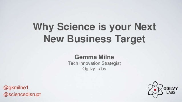 Why Science is your Next New Business Target Gemma Milne Tech Innovation Strategist Ogilvy Labs @gkmilne1 @sciencedisrupt