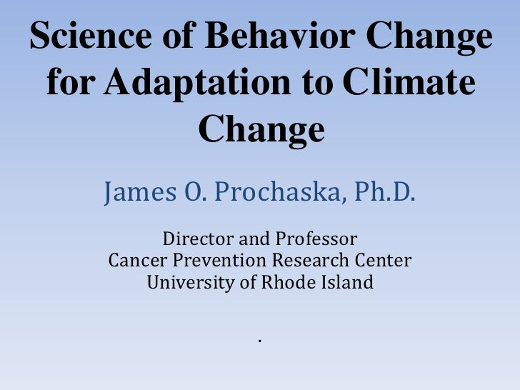 Science of Behavior Change for Adaptation to Climate    James O. Prochaska, Ph.D.          Change         Director and Pro...