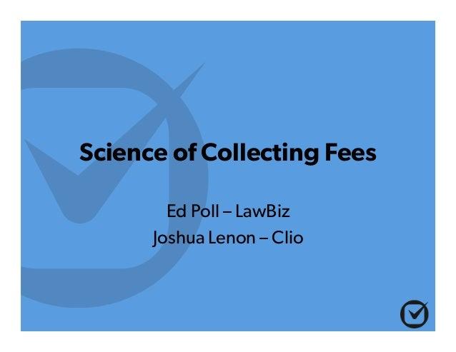 Science of Collecting Fees Ed Poll – LawBiz Joshua Lenon – Clio