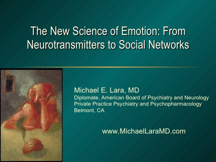 The New Science of Emotion: From Neurotransmitters to Social Networks Michael E. Lara, MD Diplomate, American Board of Psy...