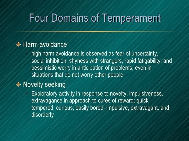 Four Domains of Temperament <ul><li>Harm avoidance </li></ul><ul><ul><li>high harm avoidance is observed as fear of uncert...