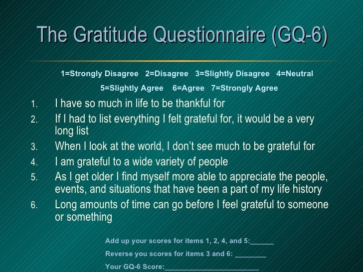 The Gratitude Questionnaire (GQ-6) <ul><li>I have so much in life to be thankful for </li></ul><ul><li>If I had to list ev...