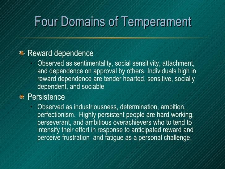 Four Domains of Temperament <ul><li>Reward dependence </li></ul><ul><ul><li>Observed as sentimentality, social sensitivity...