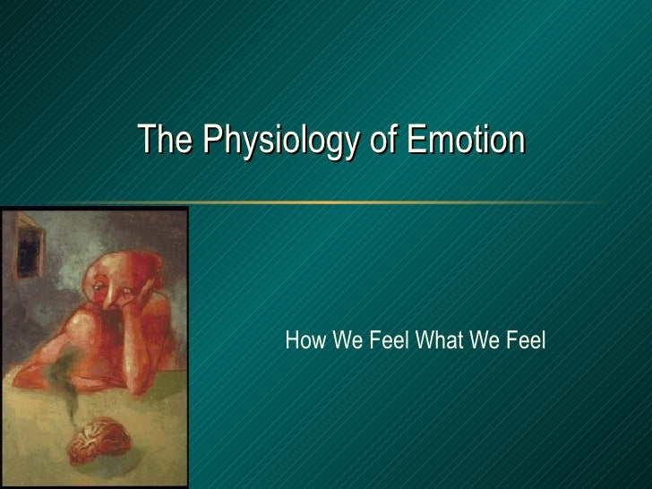 The Physiology of Emotion How We Feel What We Feel