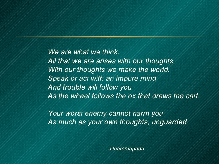 We are what we think. All that we are arises with our thoughts. With our thoughts we make the world. Speak or act with an ...