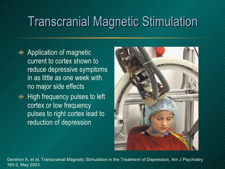 Transcranial Magnetic Stimulation <ul><li>Application of magnetic current to cortex shown to reduce depressive symptoms in...