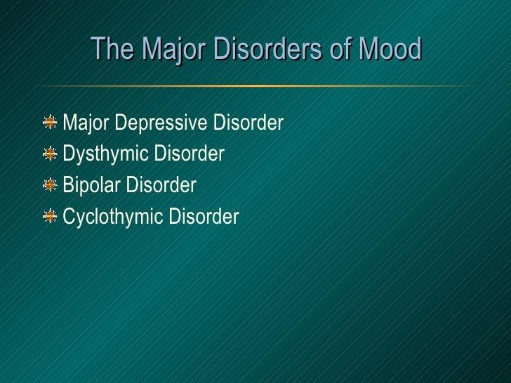 The Major Disorders of Mood <ul><li>Major Depressive Disorder </li></ul><ul><li>Dysthymic Disorder </li></ul><ul><li>Bipol...