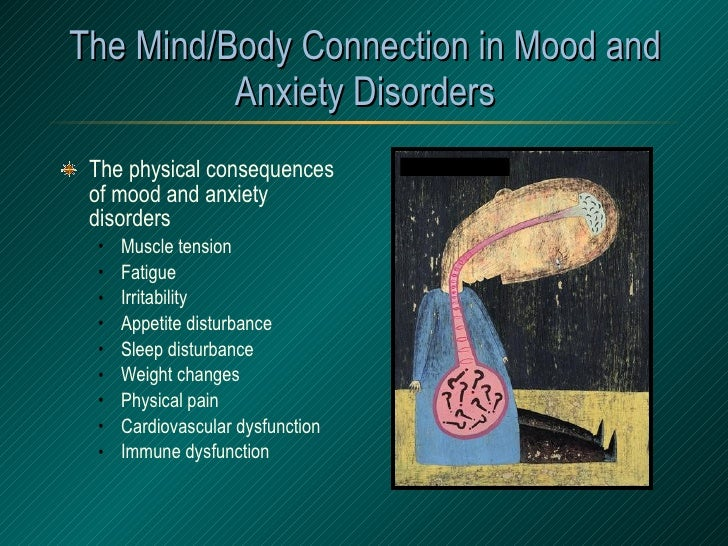 The Mind/Body Connection in Mood and Anxiety Disorders <ul><li>The physical consequences of mood and anxiety disorders </l...