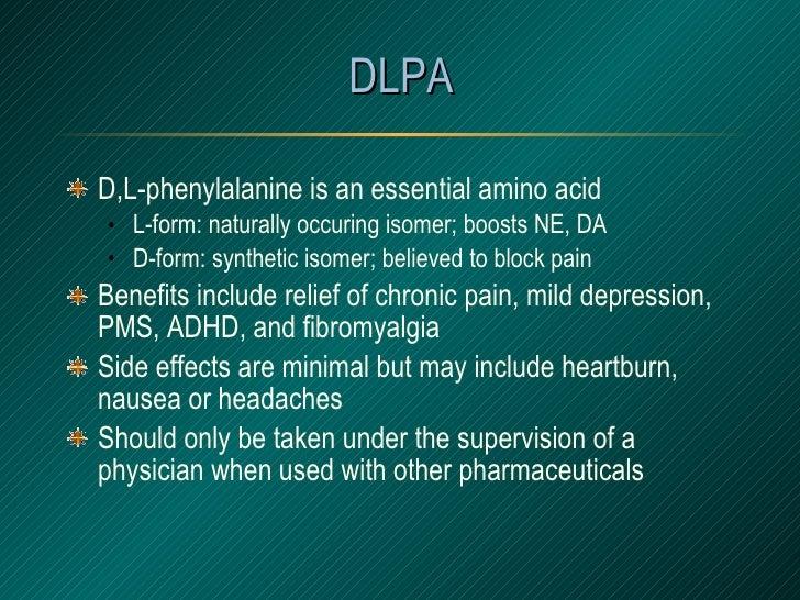 DLPA <ul><li>D,L-phenylalanine is an essential amino acid </li></ul><ul><ul><li>L-form: naturally occuring isomer; boosts ...