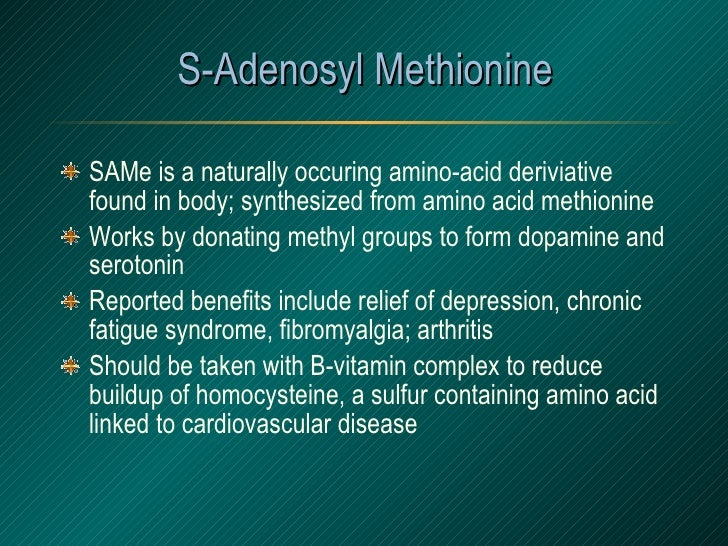 S-Adenosyl Methionine <ul><li>SAMe is a naturally occuring amino-acid deriviative found in body; synthesized from amino ac...