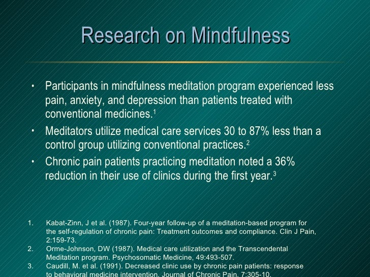 Research on Mindfulness <ul><li>Participants in mindfulness meditation program experienced less pain, anxiety, and depress...