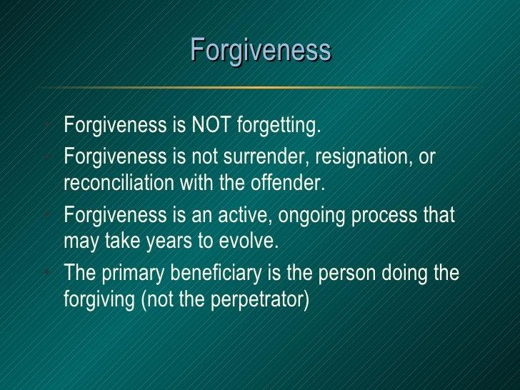 Forgiveness <ul><li>Forgiveness is NOT forgetting. </li></ul><ul><li>Forgiveness is not surrender, resignation, or reconci...