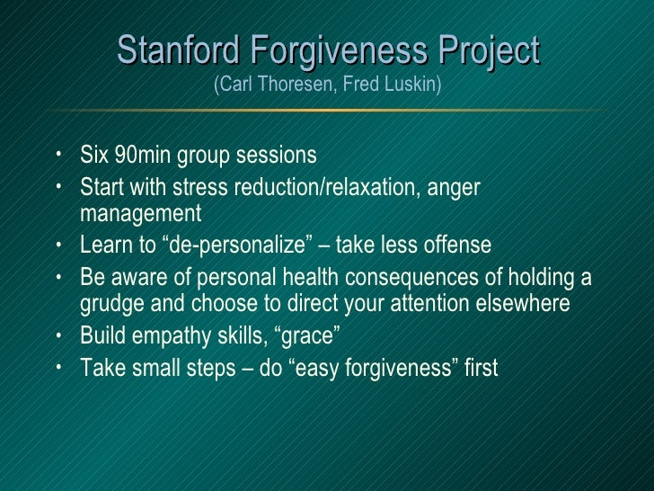 Stanford Forgiveness Project (Carl Thoresen, Fred Luskin) <ul><li>Six 90min group sessions </li></ul><ul><li>Start with st...