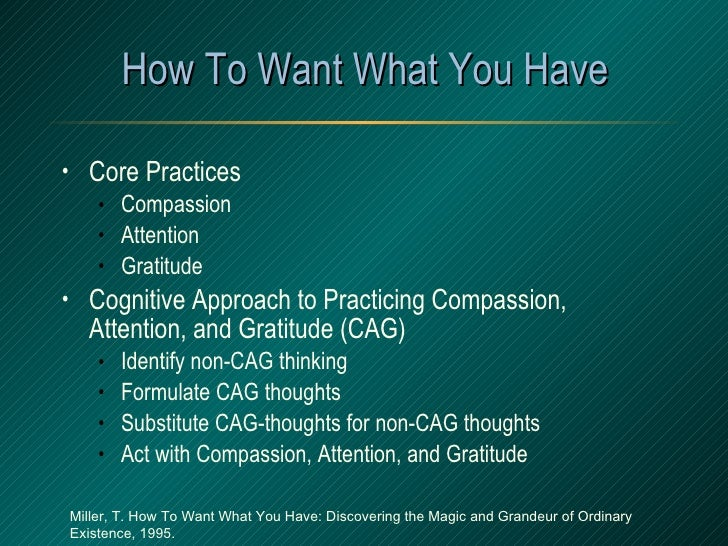 How To Want What You Have <ul><li>Core Practices </li></ul><ul><ul><li>Compassion </li></ul></ul><ul><ul><li>Attention </l...