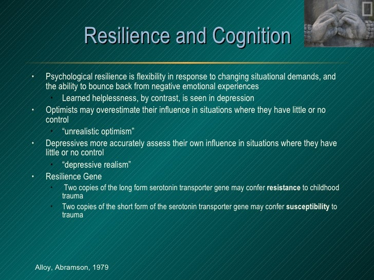 Resilience and Cognition <ul><li>Psychological resilience is flexibility in response to changing situational demands, and ...