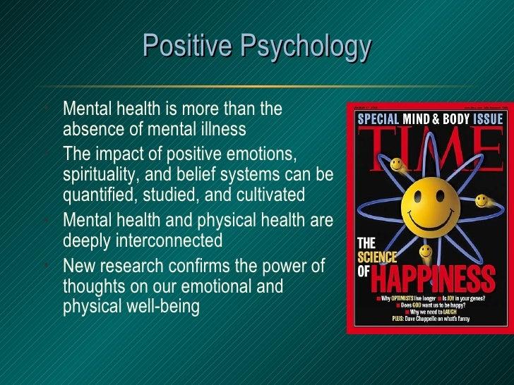 Positive Psychology <ul><li>Mental health is more than the absence of mental illness </li></ul><ul><li>The impact of posit...