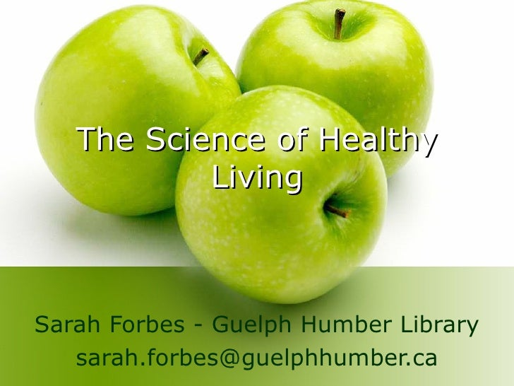 The Science of Healthy Living Sarah Forbes -  Guelph Humber Library [email_address]