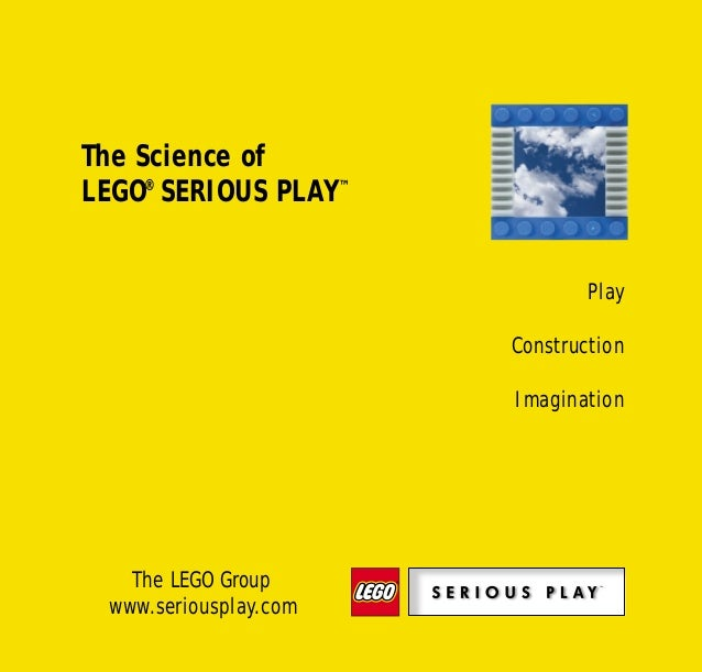 The Science of LEGO® SERIOUS PLAY™ The LEGO Group www.seriousplay.com Play Construction Imagination Science of SP bro 28/0...
