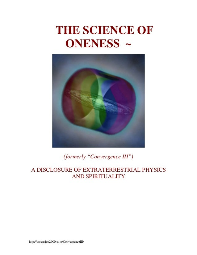 "~ THE SCIENCE OF ONENESS ~  (formerly ""Convergence III"") A DISCLOSURE OF EXTRATERRESTRIAL PHYSICS AND SPIRITUALITY  http:/..."