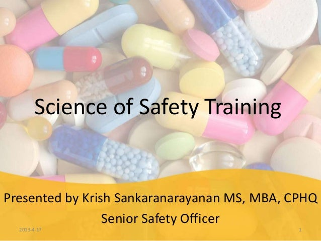 Science of Safety TrainingPresented by Krish Sankaranarayanan MS, MBA, CPHQ                 Senior Safety Officer  2013-4-...