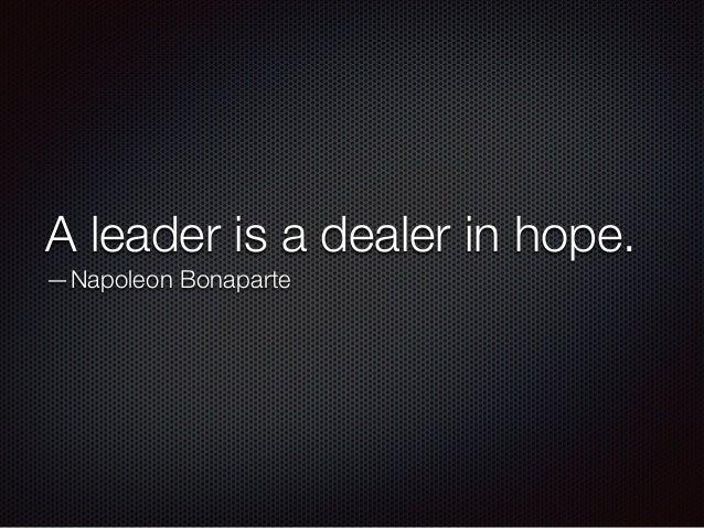 A leader is a dealer in hope. —Napoleon Bonaparte