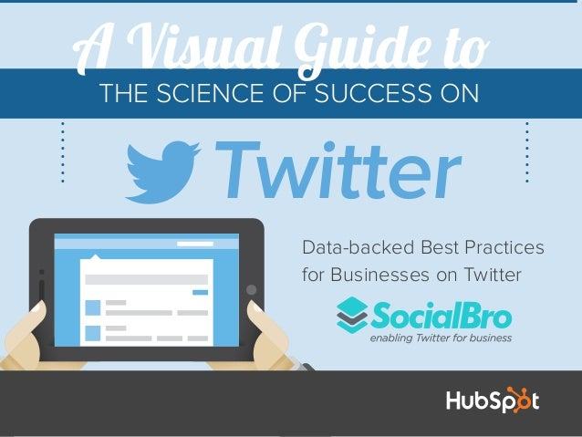 THE SCIENCE OF SUCCESS ON Data-backed Best Practices for Businesses on Twitter Twitter A Visual Guide to
