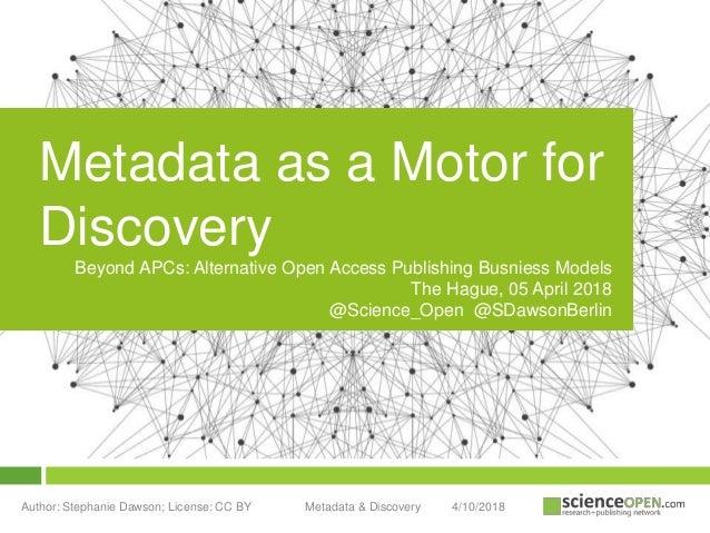 4/10/2018Author: Stephanie Dawson; License: CC BY Metadata & Discovery Metadata as a Motor for Discovery Beyond APCs: Alte...